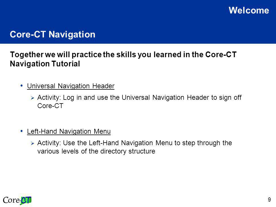 9 Core-CT Navigation Together we will practice the skills you learned in the Core-CT Navigation Tutorial Universal Navigation Header  Activity: Log in and use the Universal Navigation Header to sign off Core-CT Left-Hand Navigation Menu  Activity: Use the Left-Hand Navigation Menu to step through the various levels of the directory structure Welcome