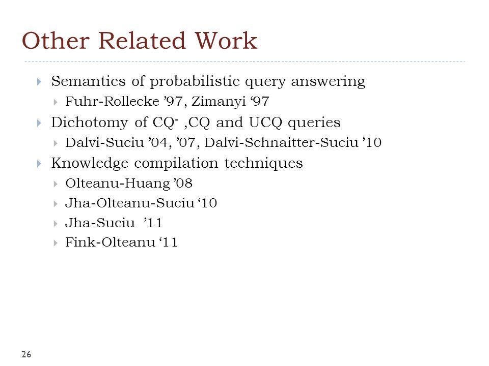 Other Related Work  Semantics of probabilistic query answering  Fuhr-Rollecke '97, Zimanyi '97  Dichotomy of CQ -,CQ and UCQ queries  Dalvi-Suciu '04, '07, Dalvi-Schnaitter-Suciu '10  Knowledge compilation techniques  Olteanu-Huang '08  Jha-Olteanu-Suciu '10  Jha-Suciu '11  Fink-Olteanu '11 26