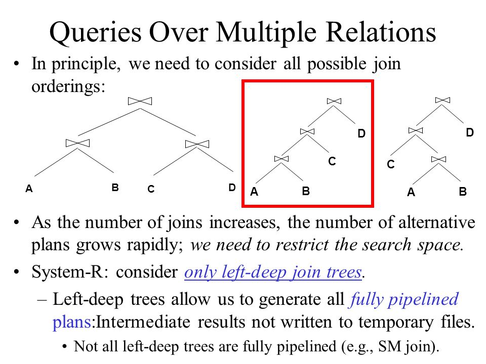 Queries Over Multiple Relations In principle, we need to consider all possible join orderings: As the number of joins increases, the number of alternative plans grows rapidly; we need to restrict the search space.