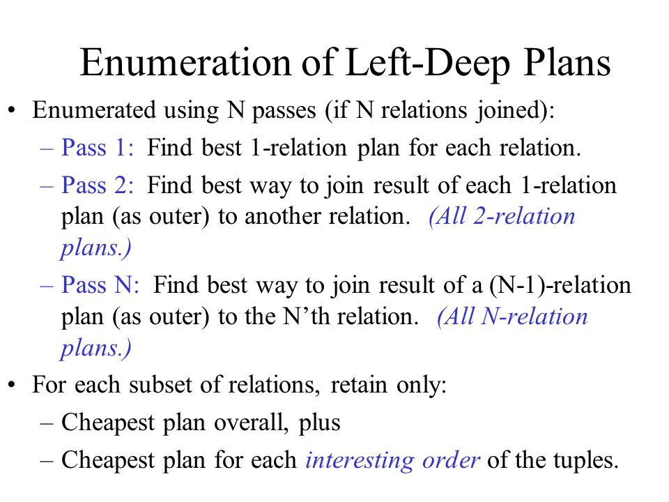 Enumeration of Left-Deep Plans Enumerated using N passes (if N relations joined): –Pass 1: Find best 1-relation plan for each relation.