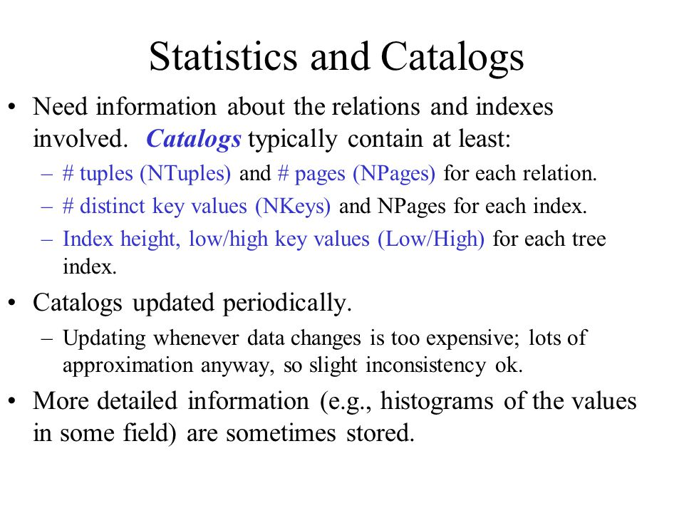 Statistics and Catalogs Need information about the relations and indexes involved.