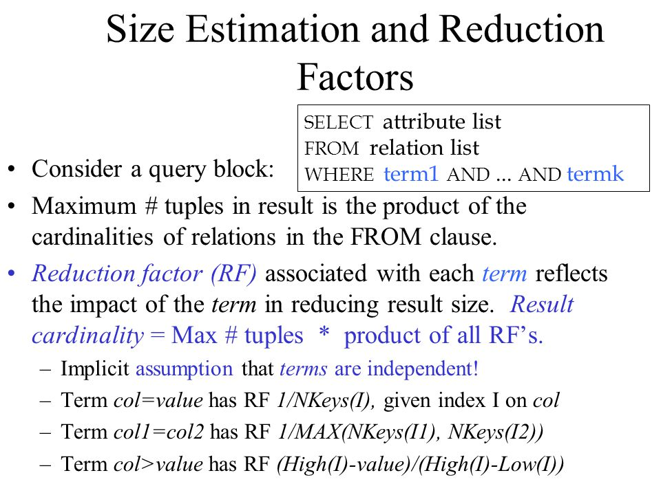Size Estimation and Reduction Factors Consider a query block: Maximum # tuples in result is the product of the cardinalities of relations in the FROM clause.