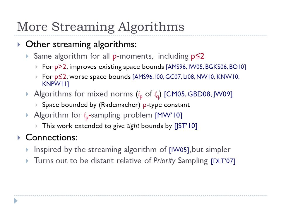 More Streaming Algorithms  Other streaming algorithms:  Same algorithm for all p-moments, including p≤2  For p>2, improves existing space bounds [AMS96, IW05, BGKS06, BO10]  For p≤2, worse space bounds [AMS96, I00, GC07, Li08, NW10, KNW10, KNPW11]  Algorithms for mixed norms ( l p of l q ) [CM05, GBD08, JW09]  Space bounded by (Rademacher) p-type constant  Algorithm for l p -sampling problem [MW'10]  This work extended to give tight bounds by [JST'10]  Connections:  Inspired by the streaming algorithm of [IW05], but simpler  Turns out to be distant relative of Priority Sampling [DLT'07]