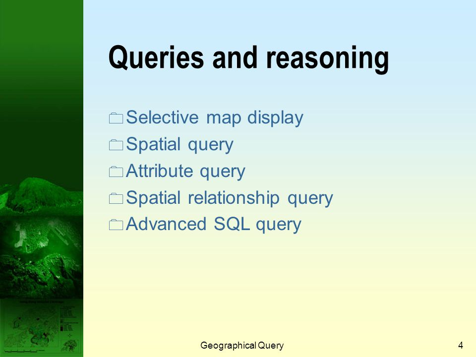 Geographical Query3 What is geographical query?  Geographical query is the most basic of analysis operations.  To answer simple questions posed by t