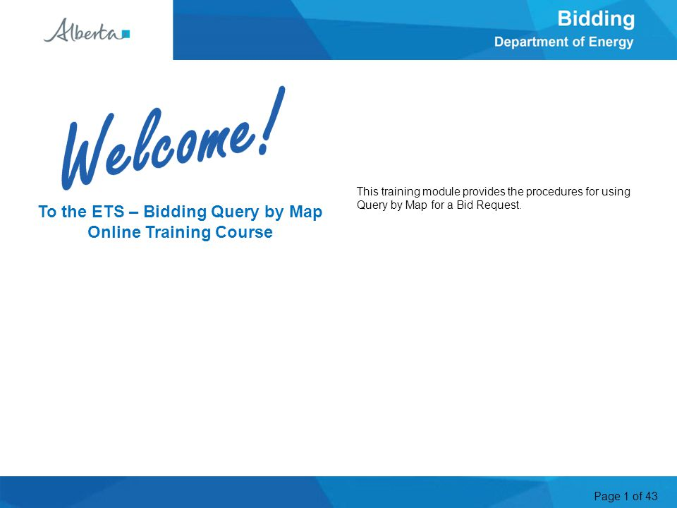 Page 1 of 43 To the ETS – Bidding Query by Map Online Training Course Welcome This training module provides the procedures for using Query by Map for a Bid Request.