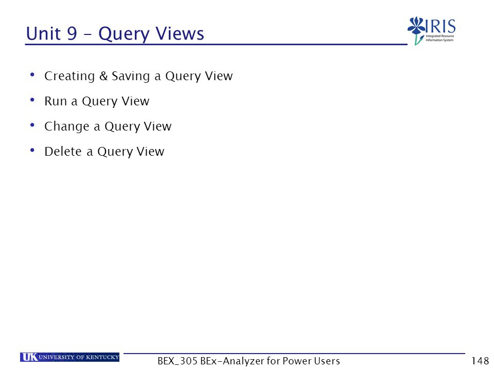 148 Unit 9 – Query Views Creating & Saving a Query View Run a Query View Change a Query View Delete a Query View BEX_305 BEx-Analyzer for Power Users