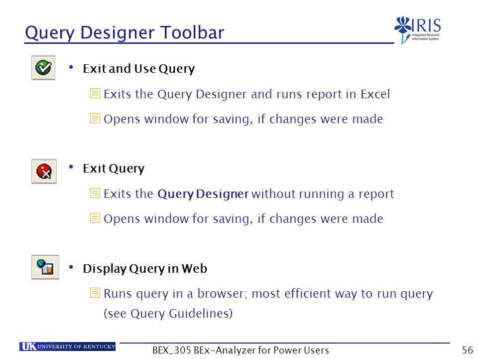 56 Query Designer Toolbar Exit and Use Query  Exits the Query Designer and runs report in Excel  Opens window for saving, if changes were made Exit