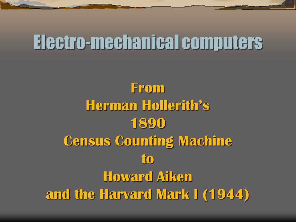 Electro-mechanical computers From Herman Hollerith's 1890 Census Counting Machine to Howard Aiken and the Harvard Mark I (1944)