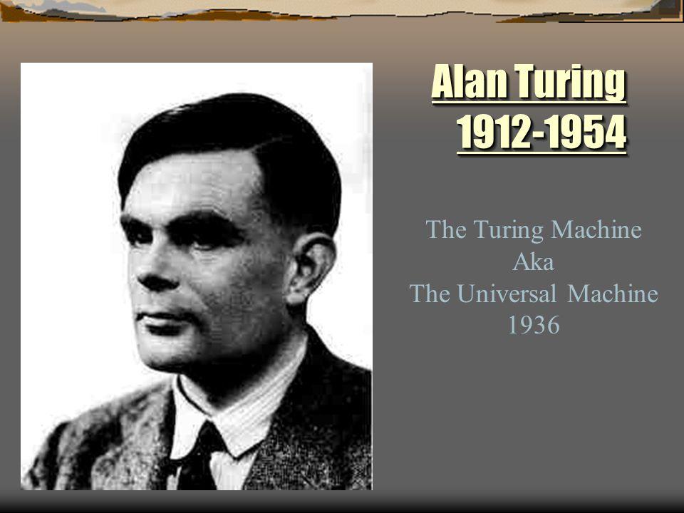 Alan Turing 1912-1954 Alan Turing 1912-1954 Alan Turing 1912-1954 Alan Turing 1912-1954 The Turing Machine Aka The Universal Machine 1936