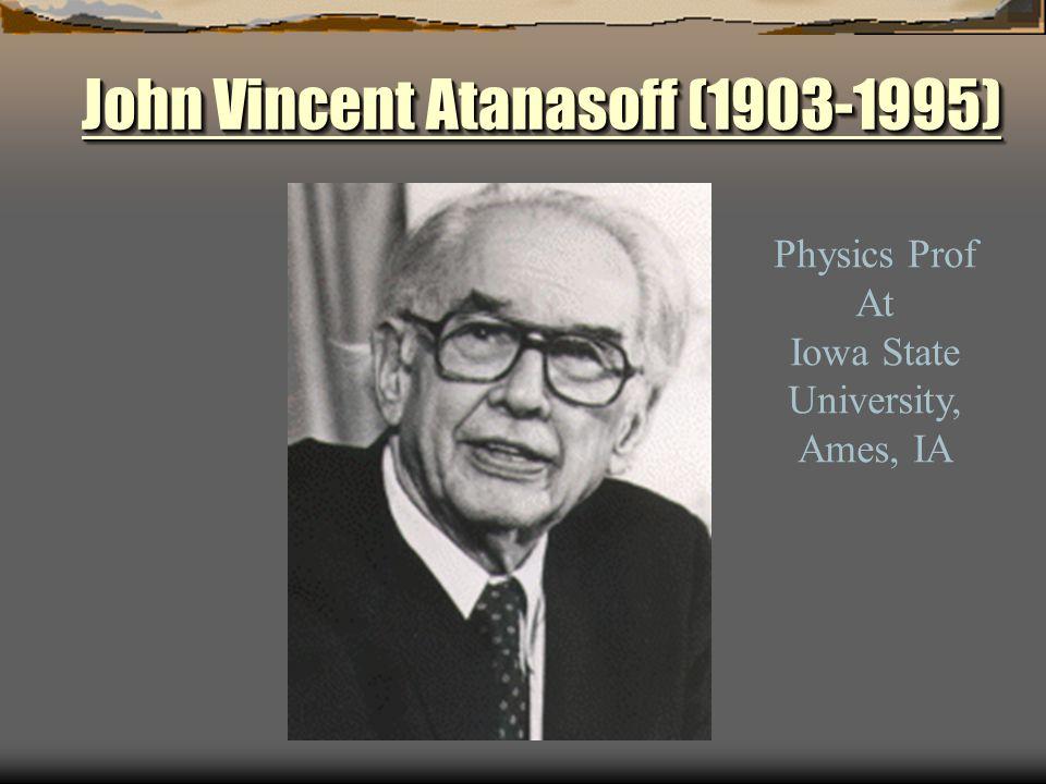 John Vincent Atanasoff (1903-1995) John Vincent Atanasoff (1903-1995) John Vincent Atanasoff (1903-1995) John Vincent Atanasoff (1903-1995) Physics Prof At Iowa State University, Ames, IA