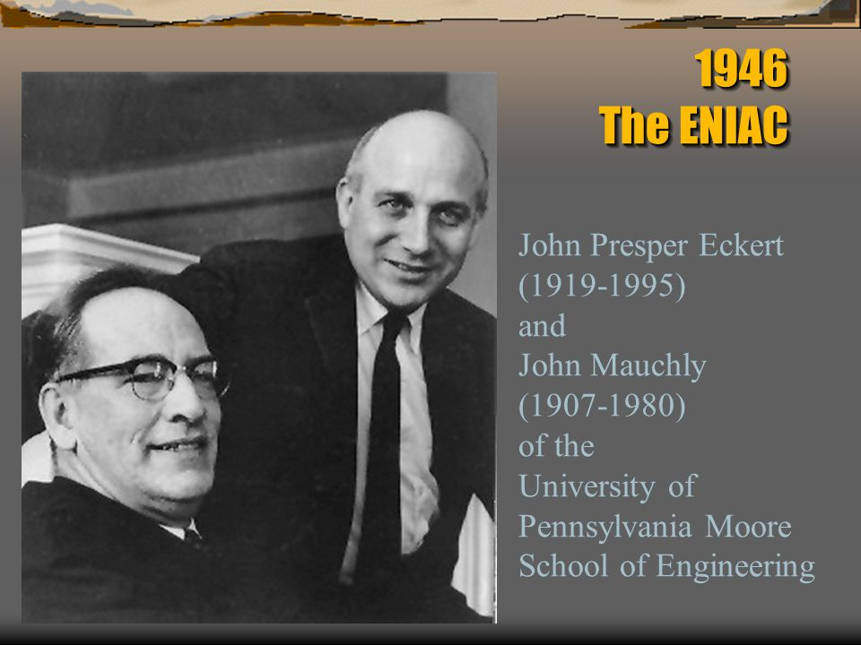 1946 The ENIAC John Presper Eckert (1919-1995) and John Mauchly (1907-1980) of the University of Pennsylvania Moore School of Engineering