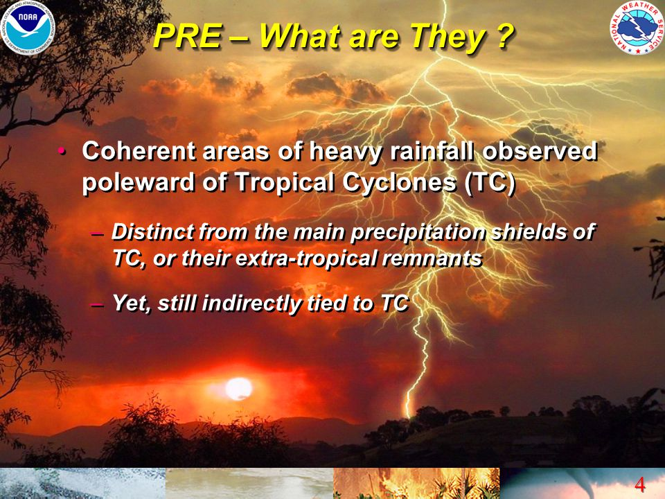 4 4 PRE – What are They ? Coherent areas of heavy rainfall observed poleward of Tropical Cyclones (TC) –Distinct from the main precipitation shields o