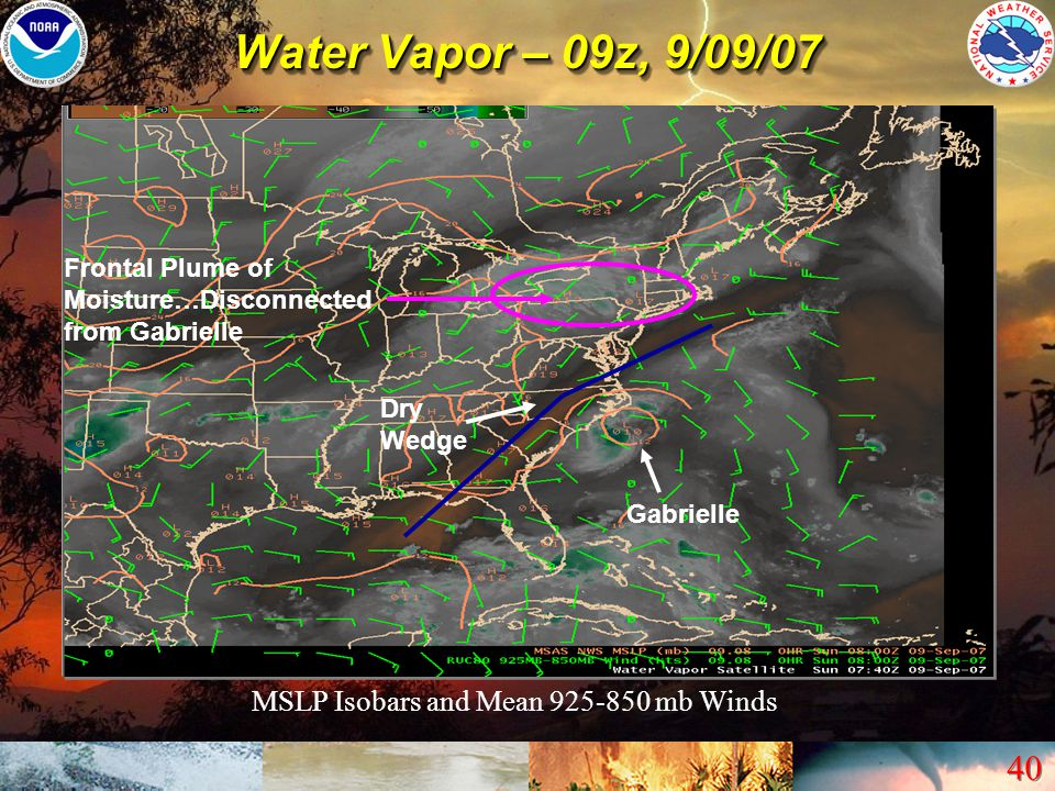 40 Water Vapor – 09z, 9/09/07 Gabrielle Dry Wedge Frontal Plume of Moisture…Disconnected from Gabrielle MSLP Isobars and Mean 925-850 mb Winds