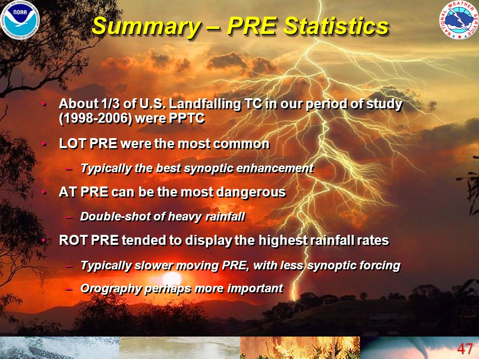 47 Summary – PRE Statistics About 1/3 of U.S. Landfalling TC in our period of study (1998-2006) were PPTC LOT PRE were the most common –Typically the