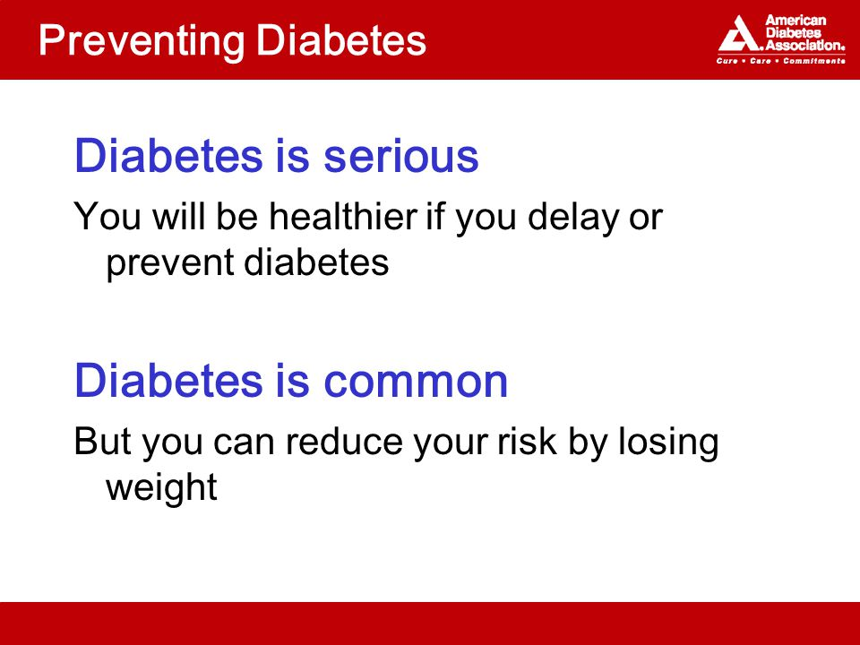 Preventing Diabetes Diabetes is serious You will be healthier if you delay or prevent diabetes Diabetes is common But you can reduce your risk by losing weight