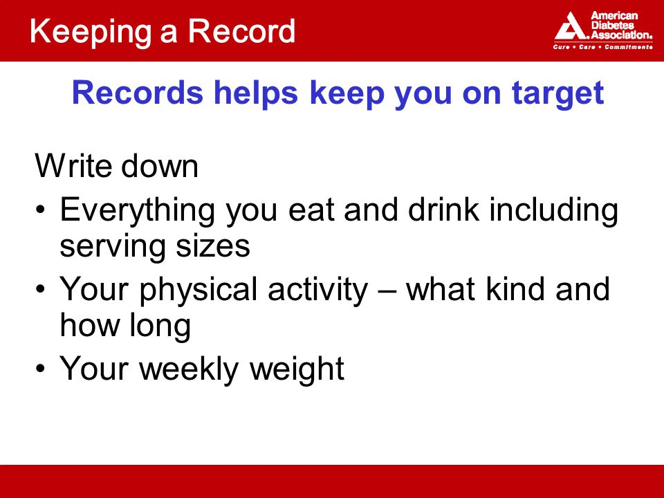 Keeping a Record Records helps keep you on target Write down Everything you eat and drink including serving sizes Your physical activity – what kind and how long Your weekly weight