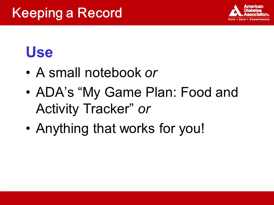 Keeping a Record Use A small notebook or ADA's My Game Plan: Food and Activity Tracker or Anything that works for you!
