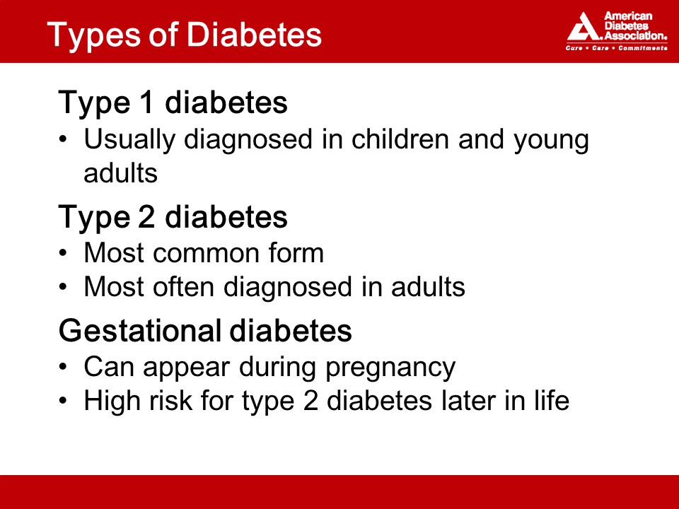 Types of Diabetes Type 1 diabetes Usually diagnosed in children and young adults Type 2 diabetes Most common form Most often diagnosed in adults Gestational diabetes Can appear during pregnancy High risk for type 2 diabetes later in life