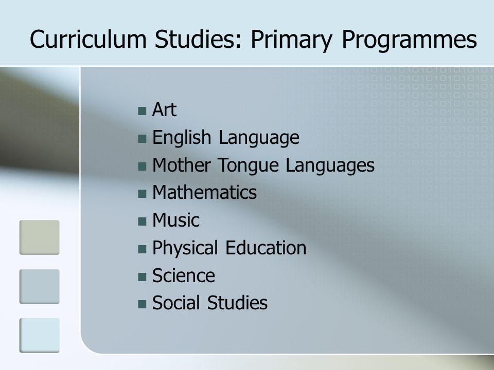 Art English Language Mother Tongue Languages Mathematics Music Physical Education Science Social Studies Curriculum Studies: Primary Programmes