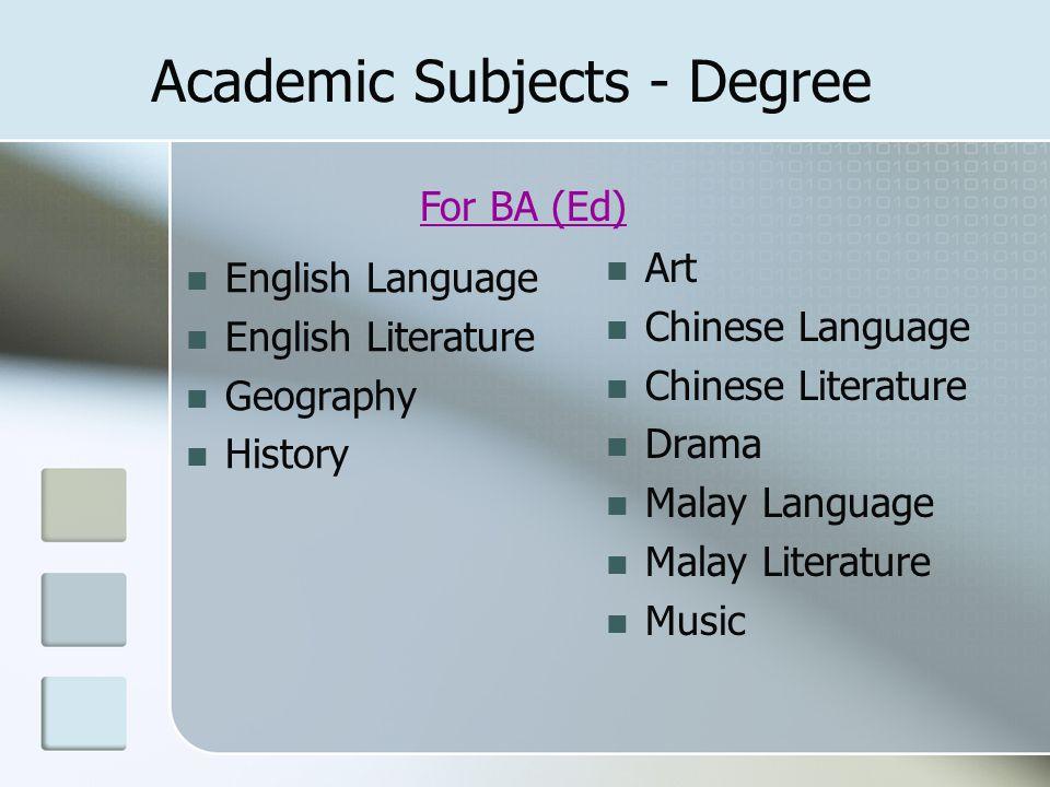 For BA (Ed) Academic Subjects - Degree English Language English Literature Geography History Art Chinese Language Chinese Literature Drama Malay Langu