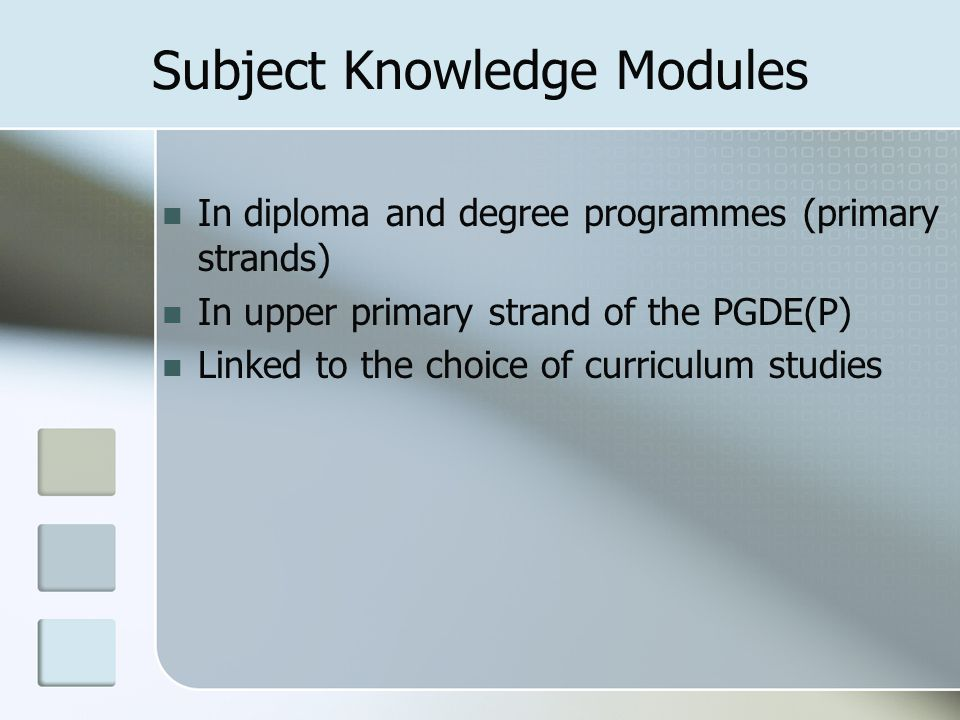 Subject Knowledge Modules In diploma and degree programmes (primary strands) In upper primary strand of the PGDE(P) Linked to the choice of curriculum
