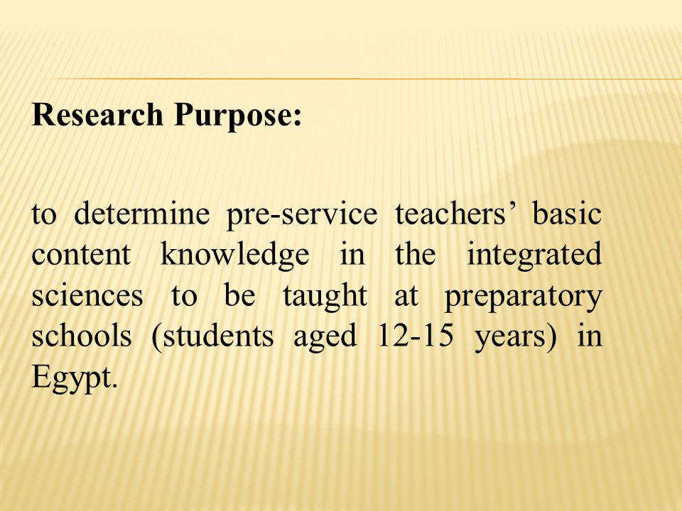 Research Purpose: to determine pre-service teachers' basic content knowledge in the integrated sciences to be taught at preparatory schools (students aged 12-15 years) in Egypt.