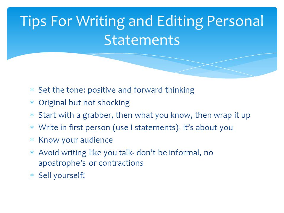  Set the tone: positive and forward thinking  Original but not shocking  Start with a grabber, then what you know, then wrap it up  Write in first person (use I statements)- it's about you  Know your audience  Avoid writing like you talk- don't be informal, no apostrophe's or contractions  Sell yourself.