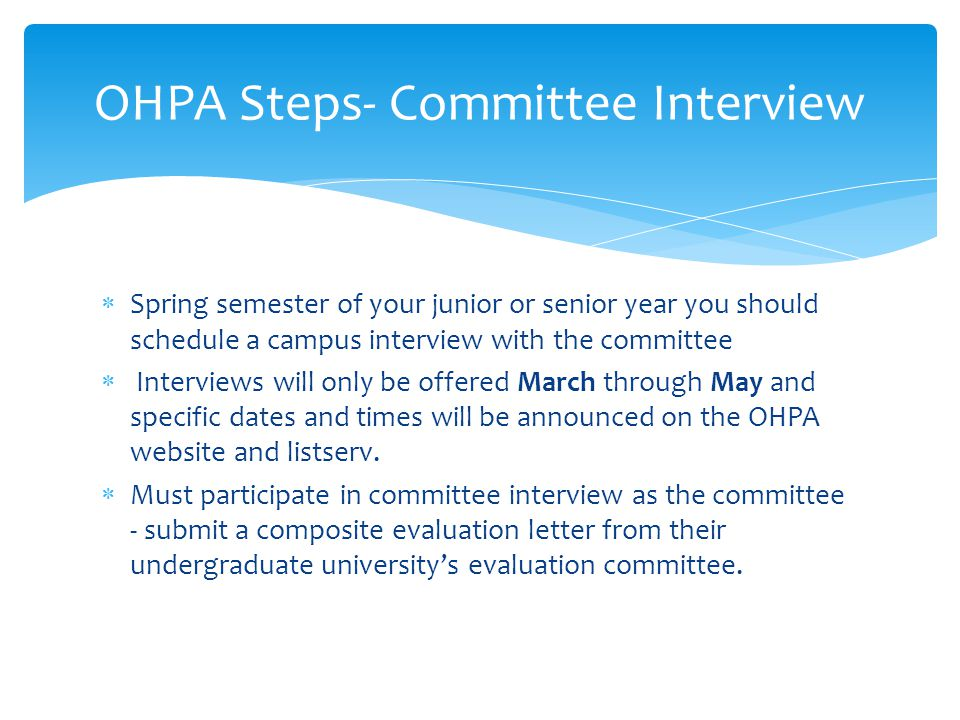  Spring semester of your junior or senior year you should schedule a campus interview with the committee  Interviews will only be offered March through May and specific dates and times will be announced on the OHPA website and listserv.