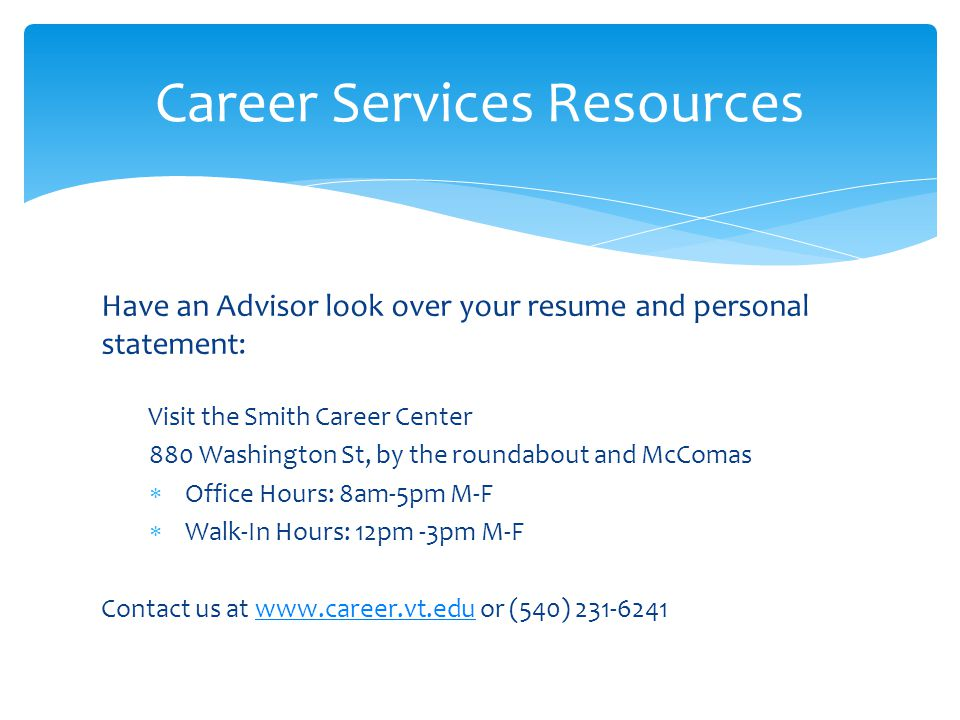 Have an Advisor look over your resume and personal statement: Visit the Smith Career Center 880 Washington St, by the roundabout and McComas  Office Hours: 8am-5pm M-F  Walk-In Hours: 12pm -3pm M-F Contact us at www.career.vt.edu or (540) 231-6241www.career.vt.edu Career Services Resources