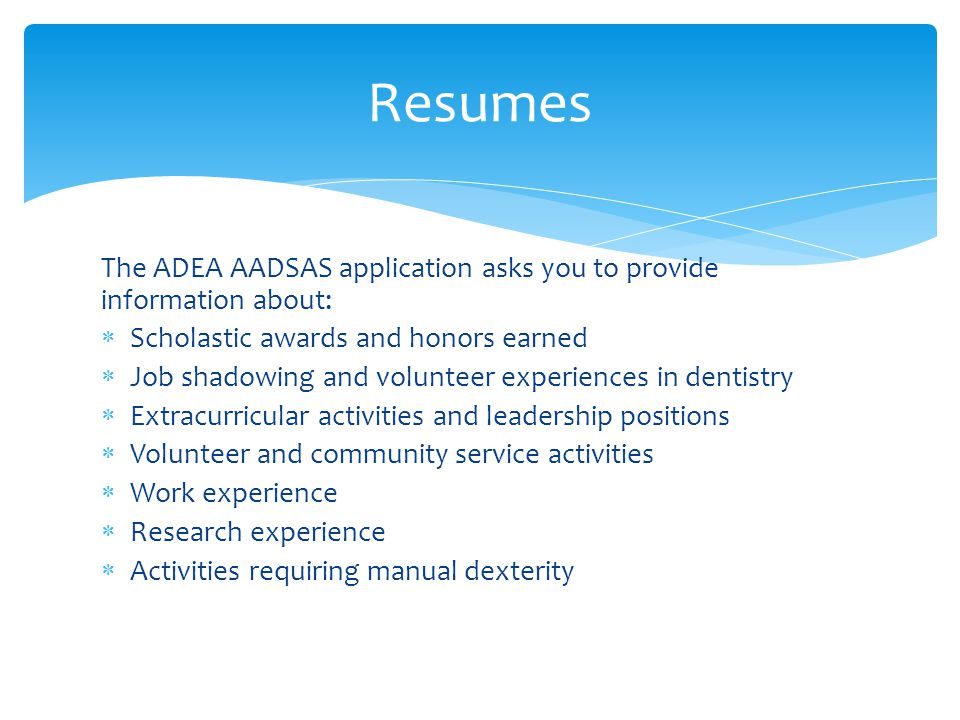 The ADEA AADSAS application asks you to provide information about:  Scholastic awards and honors earned  Job shadowing and volunteer experiences in dentistry  Extracurricular activities and leadership positions  Volunteer and community service activities  Work experience  Research experience  Activities requiring manual dexterity Resumes