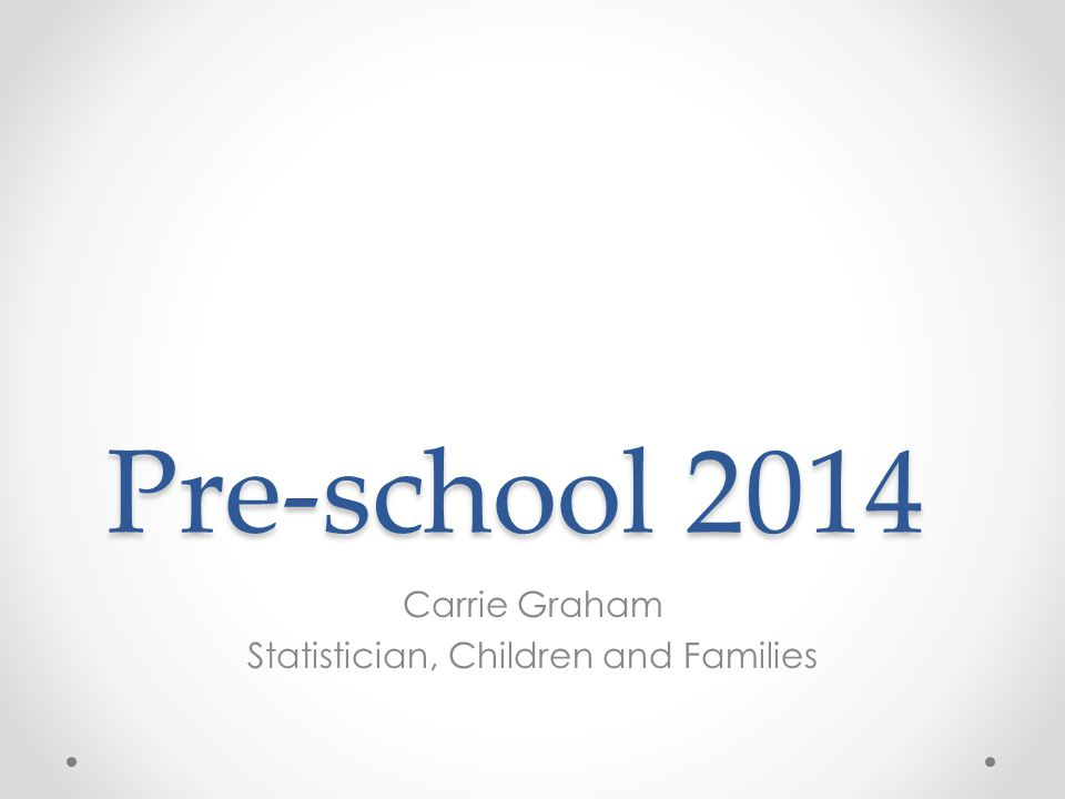 Pre-school 2014 Carrie Graham Statistician, Children and Families