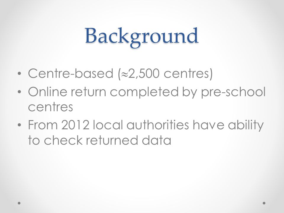 Background Centre-based (  2,500 centres) Online return completed by pre-school centres From 2012 local authorities have ability to check returned data