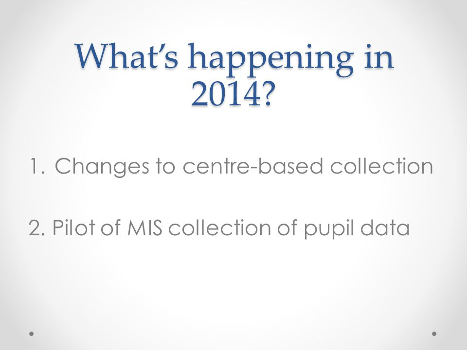 What's happening in 2014? 1.Changes to centre-based collection 2. Pilot of MIS collection of pupil data