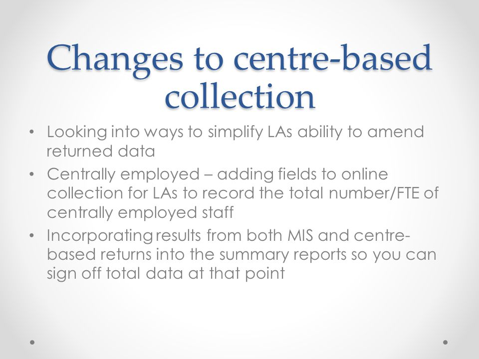 Changes to centre-based collection Looking into ways to simplify LAs ability to amend returned data Centrally employed – adding fields to online collection for LAs to record the total number/FTE of centrally employed staff Incorporating results from both MIS and centre- based returns into the summary reports so you can sign off total data at that point