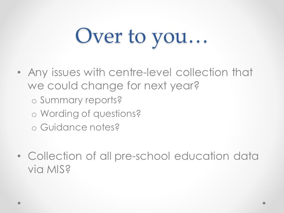 Over to you… Any issues with centre-level collection that we could change for next year? o Summary reports? o Wording of questions? o Guidance notes?