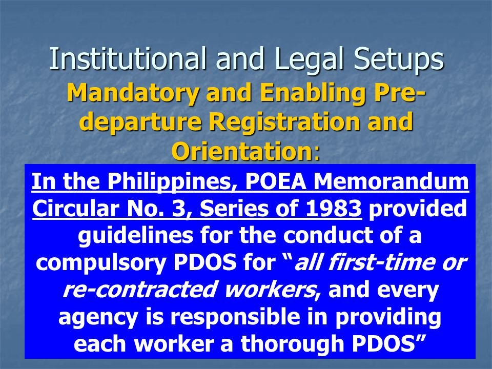 Institutional and Legal Setups Mandatory and Enabling Pre- departure Registration and Orientation: In the Philippines, POEA Memorandum Circular No.