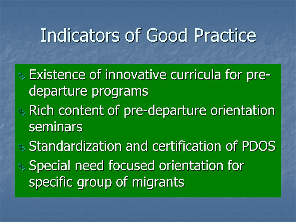 Indicators of Good Practice  Existence of innovative curricula for pre- departure programs  Rich content of pre-departure orientation seminars  Standardization and certification of PDOS  Special need focused orientation for specific group of migrants
