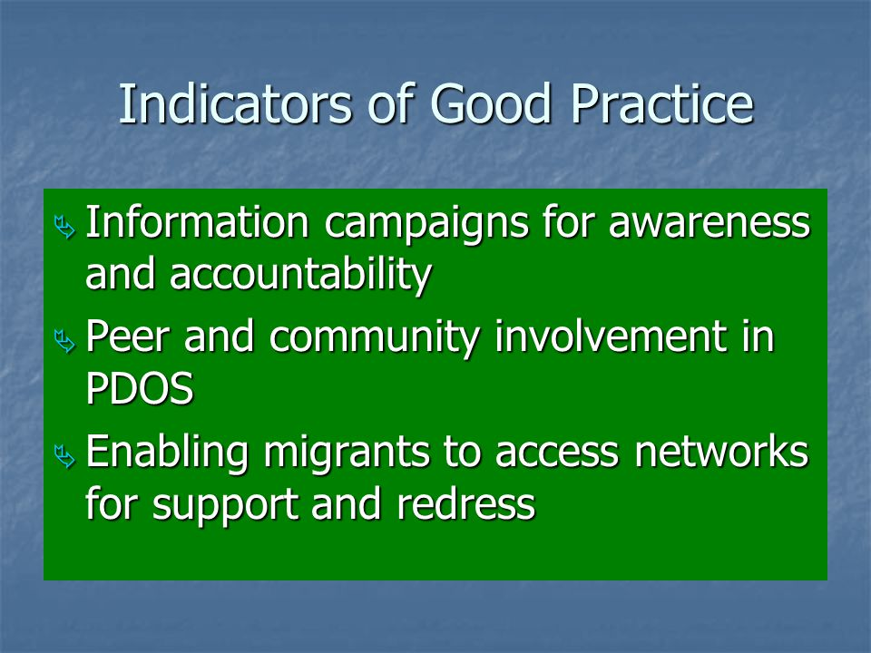 Indicators of Good Practice  Information campaigns for awareness and accountability  Peer and community involvement in PDOS  Enabling migrants to access networks for support and redress