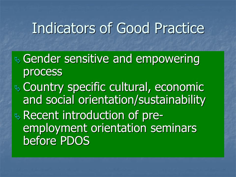 Indicators of Good Practice  Gender sensitive and empowering process  Country specific cultural, economic and social orientation/sustainability  Recent introduction of pre- employment orientation seminars before PDOS