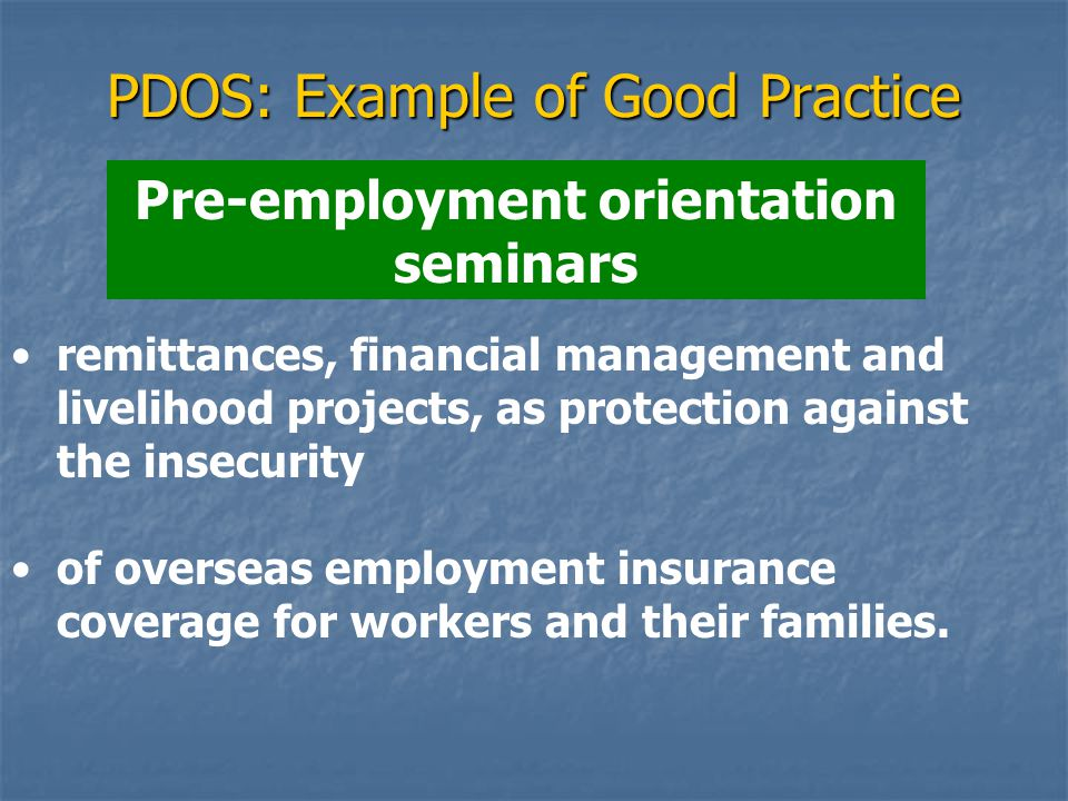 PDOS: Example of Good Practice Pre-employment orientation seminars remittances, financial management and livelihood projects, as protection against the insecurity of overseas employment insurance coverage for workers and their families.