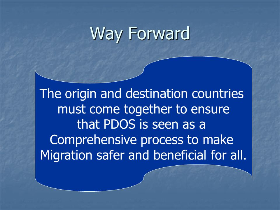 Way Forward The origin and destination countries must come together to ensure that PDOS is seen as a Comprehensive process to make Migration safer and beneficial for all.