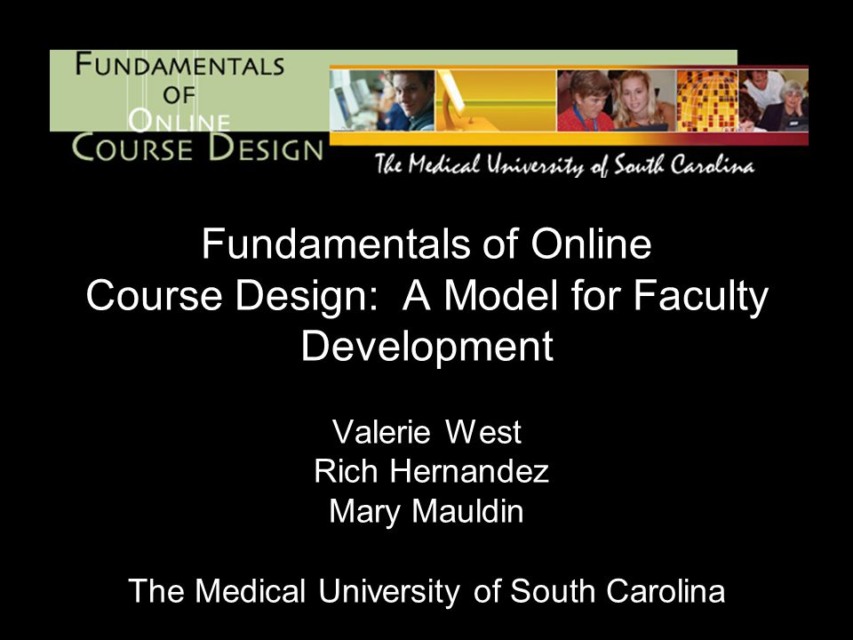 Fundamentals of Online Course Design: A Model for Faculty Development Valerie West Rich Hernandez Mary Mauldin The Medical University of South Carolina