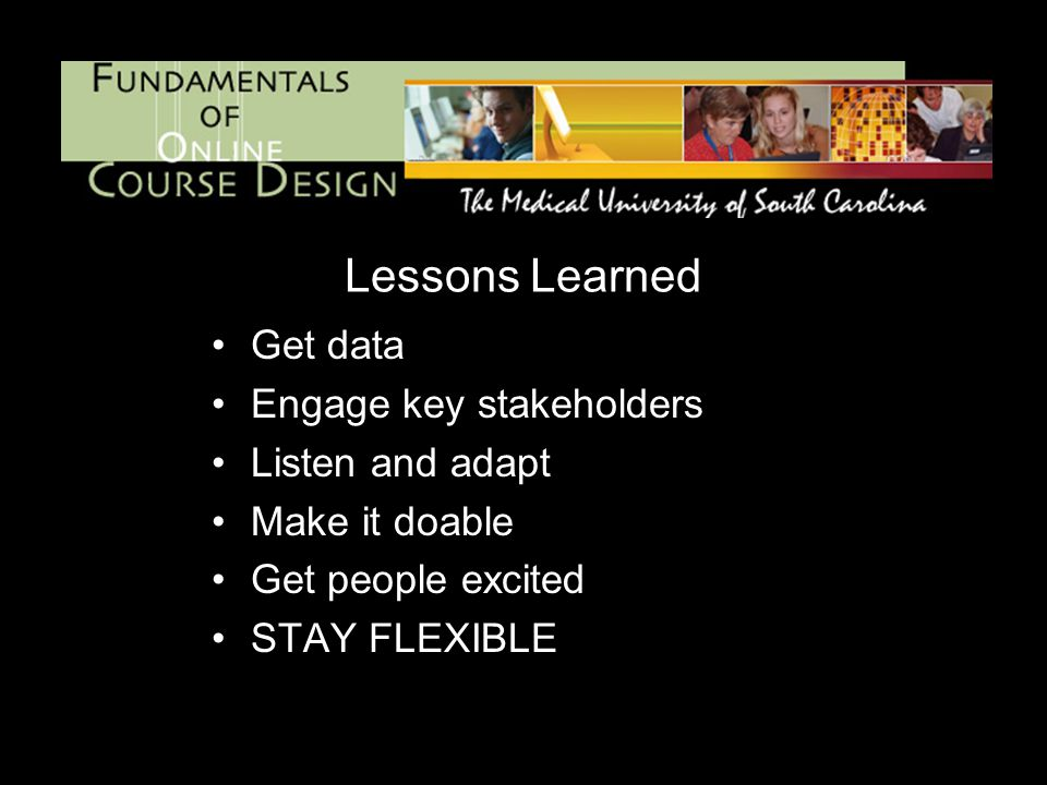 Lessons Learned Get data Engage key stakeholders Listen and adapt Make it doable Get people excited STAY FLEXIBLE