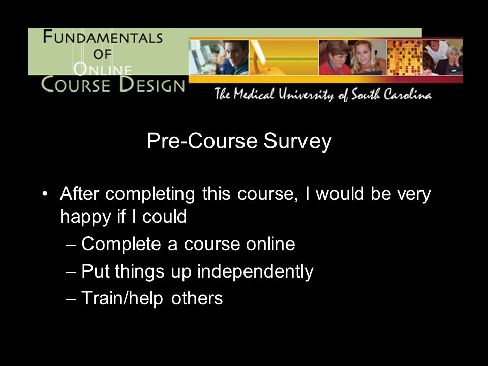 After completing this course, I would be very happy if I could –Complete a course online –Put things up independently –Train/help others Pre-Course Survey