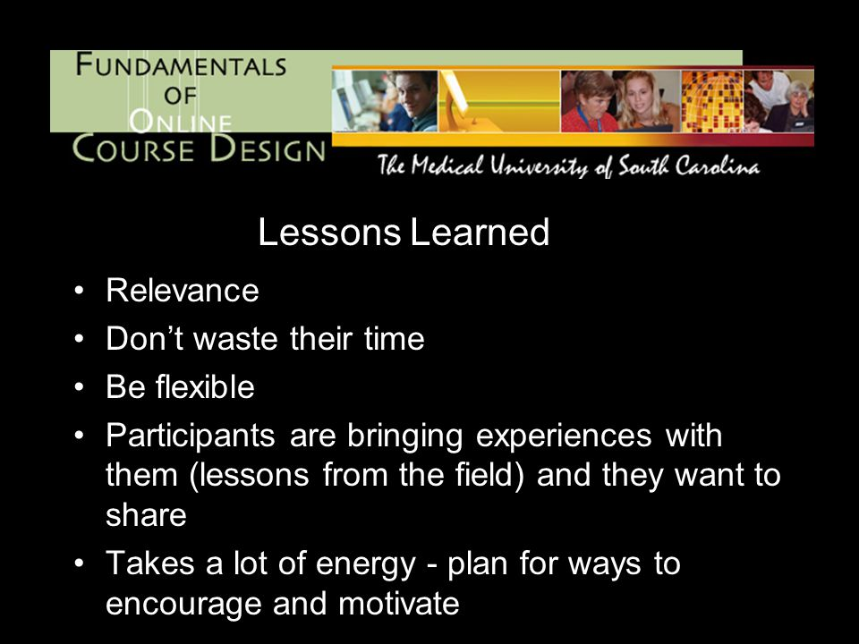 Lessons Learned Relevance Don't waste their time Be flexible Participants are bringing experiences with them (lessons from the field) and they want to share Takes a lot of energy - plan for ways to encourage and motivate