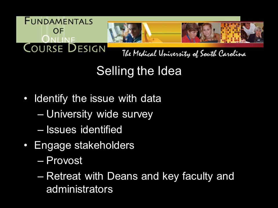 Selling the Idea Identify the issue with data –University wide survey –Issues identified Engage stakeholders –Provost –Retreat with Deans and key faculty and administrators