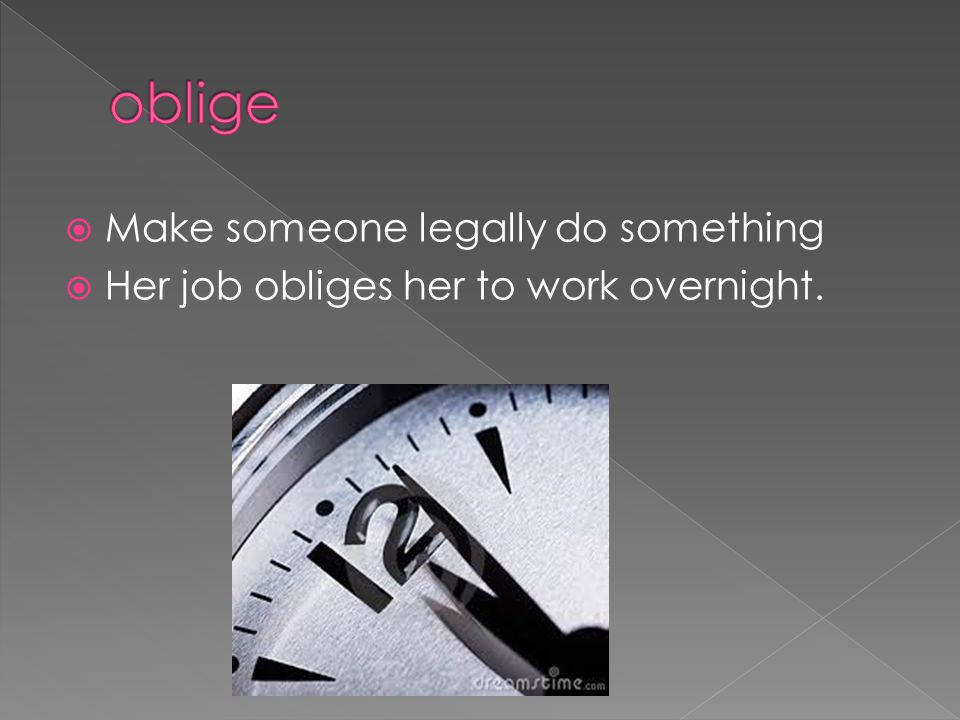  Make someone legally do something  Her job obliges her to work overnight.