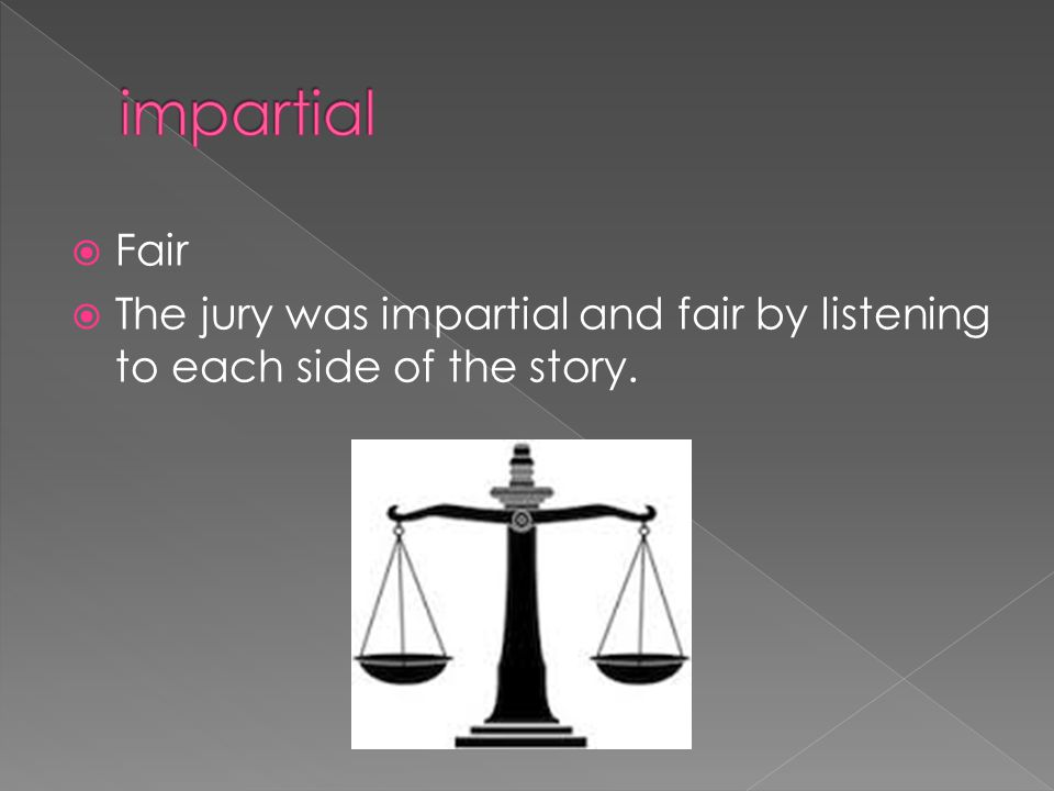  Fair  The jury was impartial and fair by listening to each side of the story.