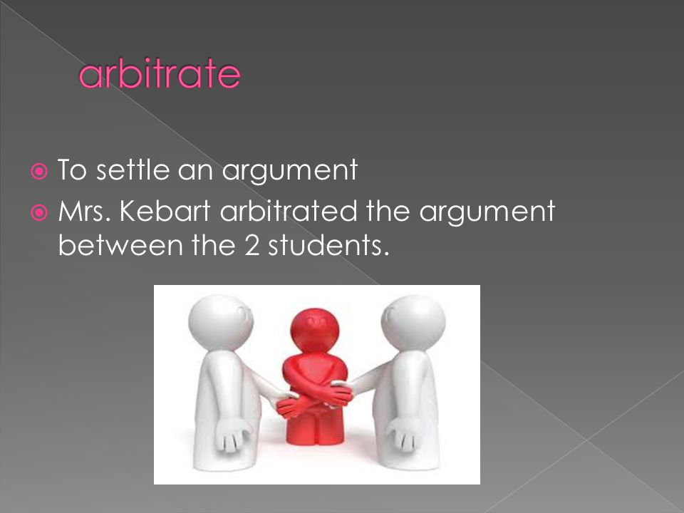  To settle an argument  Mrs. Kebart arbitrated the argument between the 2 students.
