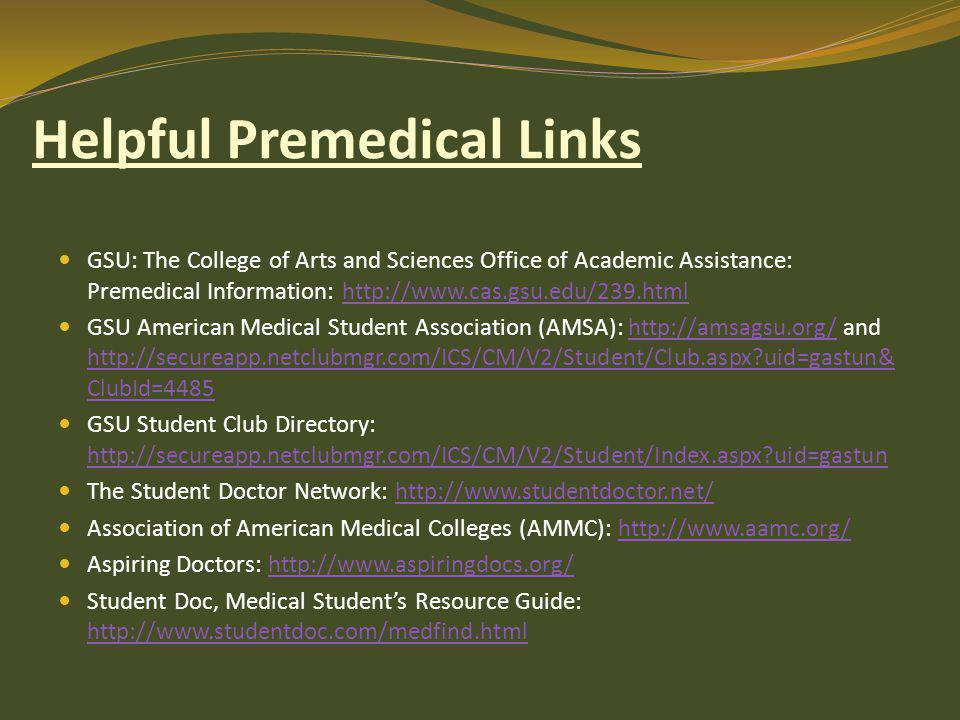 Helpful Premedical Links GSU: The College of Arts and Sciences Office of Academic Assistance: Premedical Information: http://www.cas.gsu.edu/239.htmlhttp://www.cas.gsu.edu/239.html GSU American Medical Student Association (AMSA): http://amsagsu.org/ and http://secureapp.netclubmgr.com/ICS/CM/V2/Student/Club.aspx uid=gastun& ClubId=4485http://amsagsu.org/ http://secureapp.netclubmgr.com/ICS/CM/V2/Student/Club.aspx uid=gastun& ClubId=4485 GSU Student Club Directory: http://secureapp.netclubmgr.com/ICS/CM/V2/Student/Index.aspx uid=gastun http://secureapp.netclubmgr.com/ICS/CM/V2/Student/Index.aspx uid=gastun The Student Doctor Network: http://www.studentdoctor.net/http://www.studentdoctor.net/ Association of American Medical Colleges (AMMC): http://www.aamc.org/http://www.aamc.org/ Aspiring Doctors: http://www.aspiringdocs.org/http://www.aspiringdocs.org/ Student Doc, Medical Student's Resource Guide: http://www.studentdoc.com/medfind.html http://www.studentdoc.com/medfind.html